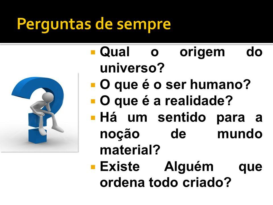Qual o origem do universo? O que é o ser humano? O que é a realidade? Há um sentido para a noção de mundo material? Existe Alguém que ordena todo cria