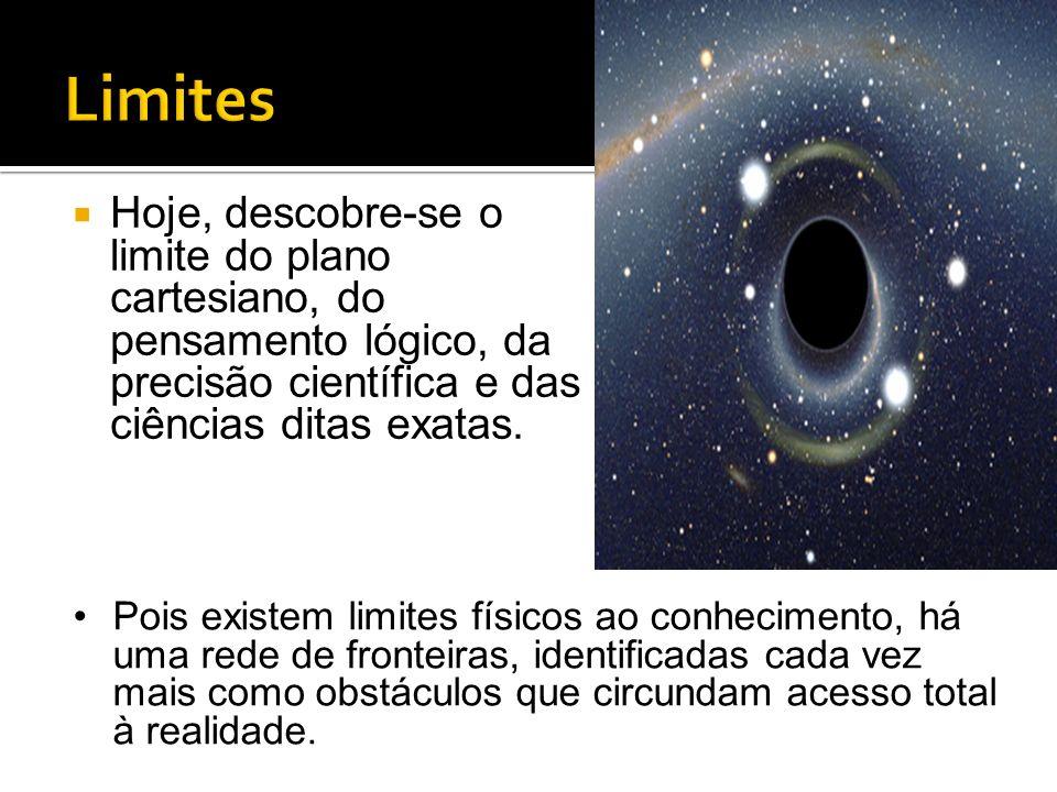 Hoje, descobre-se o limite do plano cartesiano, do pensamento lógico, da precisão científica e das ciências ditas exatas. Pois existem limites físicos