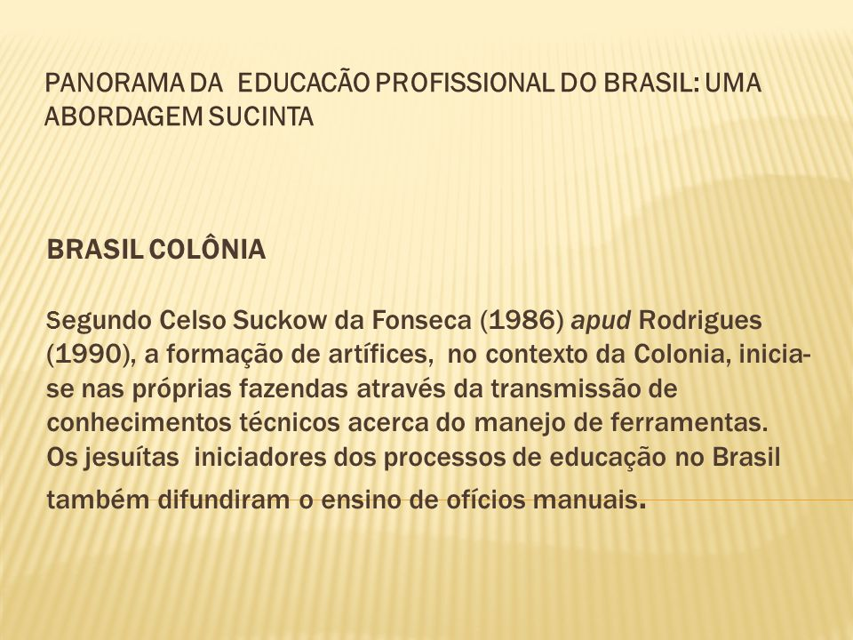 BRASIL COLÔNIA S egundo Celso Suckow da Fonseca (1986) apud Rodrigues (1990), a formação de artífices, no contexto da Colonia, inicia- se nas próprias
