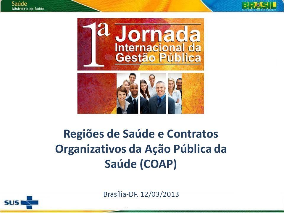 Regiões de Saúde e Contratos Organizativos da Ação Pública da Saúde (COAP) Brasília-DF, 12/03/2013