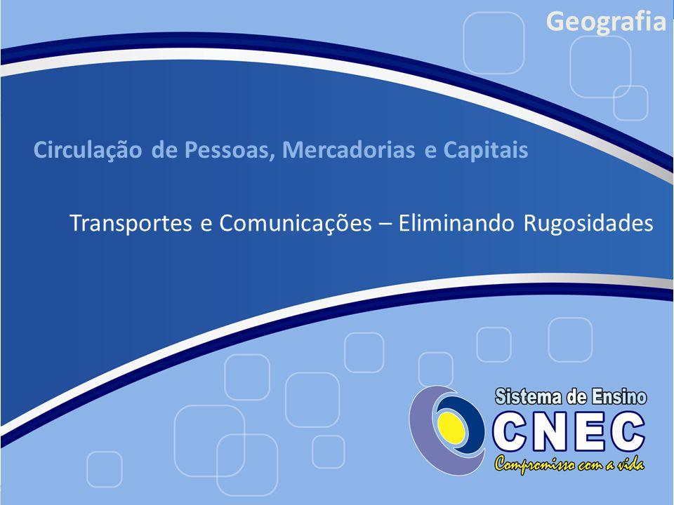 Circulação de Pessoas, Mercadorias e Capitais Transportes e Comunicações – Eliminando Rugosidades Geografia