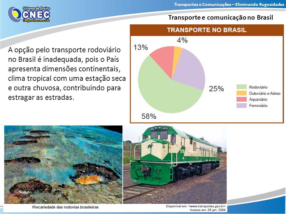 Transportes e Comunicações – Eliminando Rugosidades Transporte e comunicação no Brasil A opção pelo transporte rodoviário no Brasil é inadequada, pois