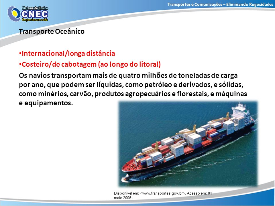 Transporte Oceânico Internacional/longa distância Costeiro/de cabotagem (ao longo do litoral) Os navios transportam mais de quatro milhões de tonelada