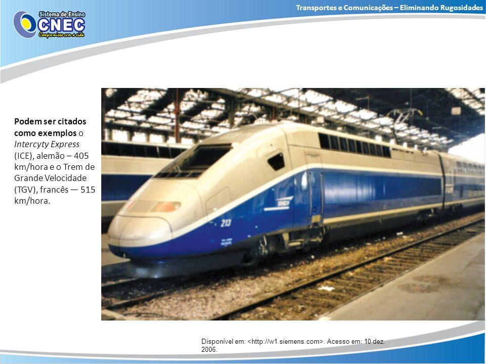 Disponível em:. Acesso em: 10 dez. 2006. Podem ser citados como exemplos o Intercyty Express (ICE), alemão – 405 km/hora e o Trem de Grande Velocidade