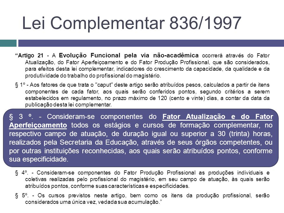 Lei Complementar 836/1997 Artigo 21 - A Evolução Funcional pela via não-acadêmica ocorrerá através do Fator Atualização, do Fator Aperfeiçoamento e do Fator Produção Profissional, que são considerados, para efeitos desta lei complementar, indicadores do crescimento da capacidade, da qualidade e da produtividade do trabalho do profissional do magistério.