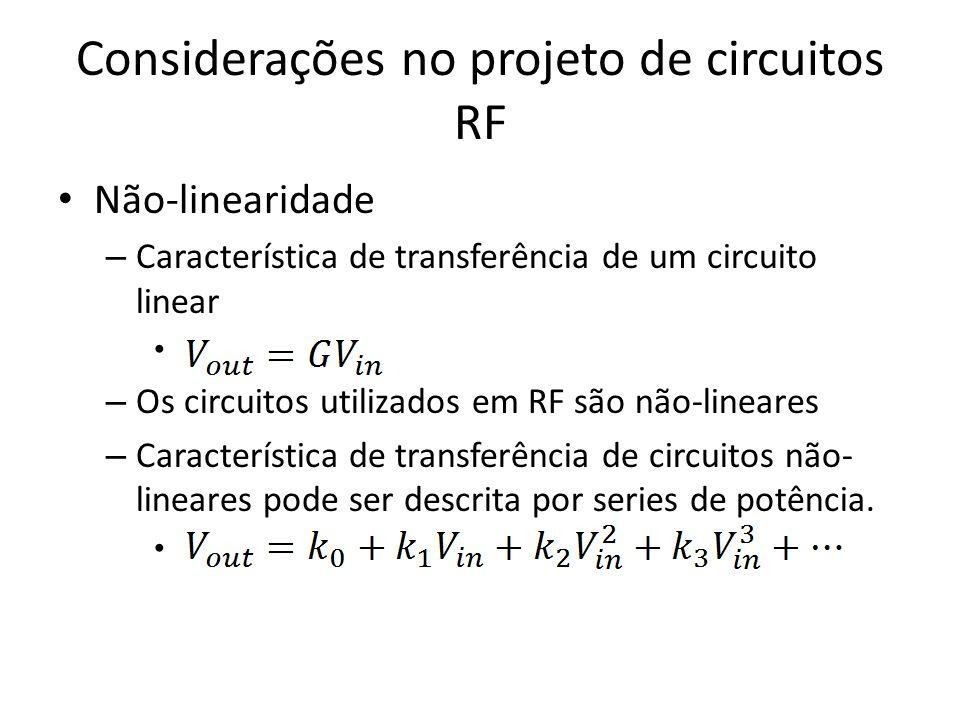 Considerações no projeto de circuitos RF Não-linearidade – Característica de transferência de um circuito linear – Os circuitos utilizados em RF são n