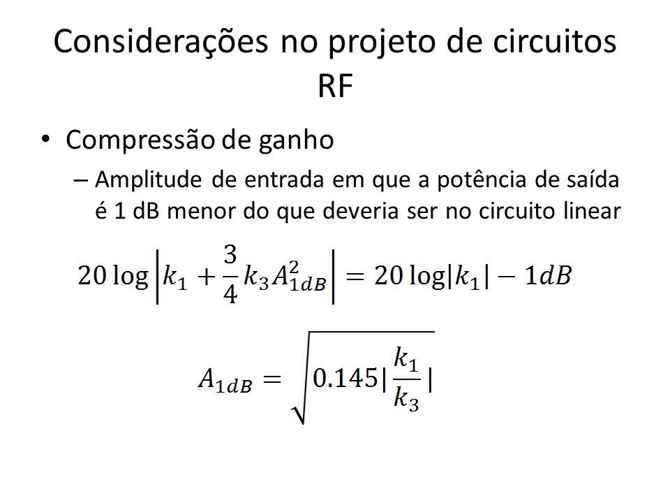 Considerações no projeto de circuitos RF Compressão de ganho – Amplitude de entrada em que a potência de saída é 1 dB menor do que deveria ser no circ