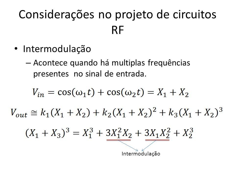 Considerações no projeto de circuitos RF Intermodulação – Adiciona outras componentes de frequência próximas aos sinais de entrada – São mais difíceis de filtrar do que os harmônicos