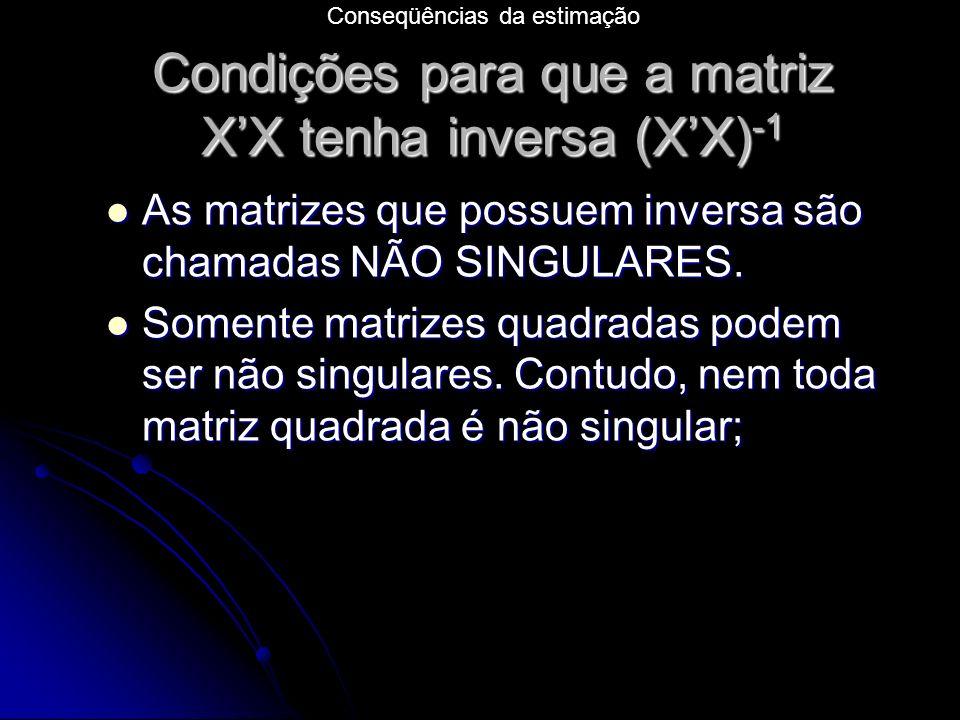 Condições para que a matriz XX tenha inversa (XX) -1 As matrizes que possuem inversa são chamadas NÃO SINGULARES.