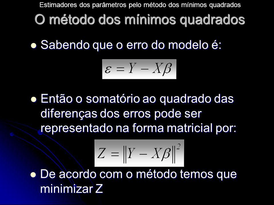 O método dos mínimos quadrados Sabendo que o erro do modelo é: Sabendo que o erro do modelo é: Então o somatório ao quadrado das diferenças dos erros pode ser representado na forma matricial por: Então o somatório ao quadrado das diferenças dos erros pode ser representado na forma matricial por: De acordo com o método temos que minimizar Z De acordo com o método temos que minimizar Z Estimadores dos parâmetros pelo método dos mínimos quadrados