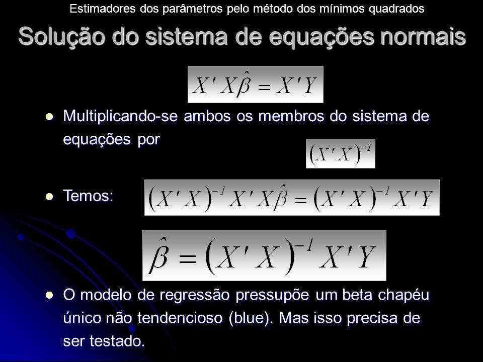 Solução do sistema de equações normais Multiplicando-se ambos os membros do sistema de equações por Multiplicando-se ambos os membros do sistema de equações por Temos: Temos: O modelo de regressão pressupõe um beta chapéu único não tendencioso (blue).
