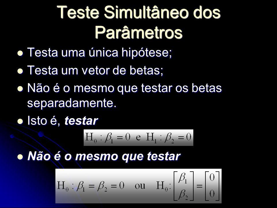Teste Simultâneo dos Parâmetros Testa uma única hipótese; Testa uma única hipótese; Testa um vetor de betas; Testa um vetor de betas; Não é o mesmo que testar os betas separadamente.