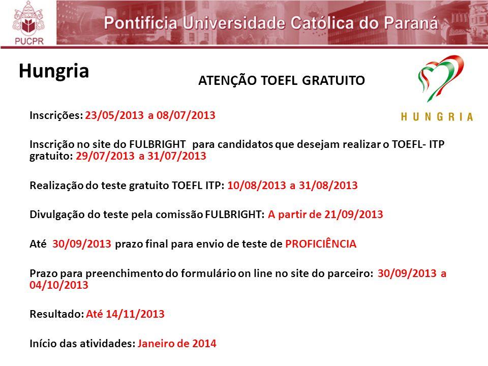 ATENÇÃO TOEFL GRATUITO Inscrições: 23/05/2013 a 08/07/2013 Inscrição no site do FULBRIGHT para candidatos que desejam realizar o TOEFL- ITP gratuito: 29/07/2013 a 31/07/2013 Realização do teste gratuito TOEFL ITP: 10/08/2013 a 31/08/2013 Divulgação do teste pela comissão FULBRIGHT: A partir de 21/09/2013 Até 30/09/2013 prazo final para envio de teste de PROFICIÊNCIA Prazo para preenchimento do formulário on line no site do parceiro: 30/09/2013 a 04/10/2013 Resultado: Até 14/11/2013 Início das atividades: Janeiro de 2014 Hungria
