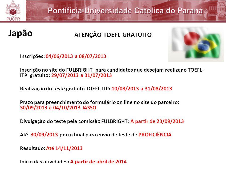 ATENÇÃO TOEFL GRATUITO Inscrições: 04/06/2013 a 08/07/2013 Inscrição no site do FULBRIGHT para candidatos que desejam realizar o TOEFL- ITP gratuito: 29/07/2013 a 31/07/2013 Realização do teste gratuito TOEFL ITP: 10/08/2013 a 31/08/2013 Prazo para preenchimento do formulário on line no site do parceiro: 30/09/2013 a 04/10/2013 JASSO Divulgação do teste pela comissão FULBRIGHT: A partir de 23/09/2013 Até 30/09/2013 prazo final para envio de teste de PROFICIÊNCIA Resultado: Até 14/11/2013 Início das atividades: A partir de abril de 2014 Japão