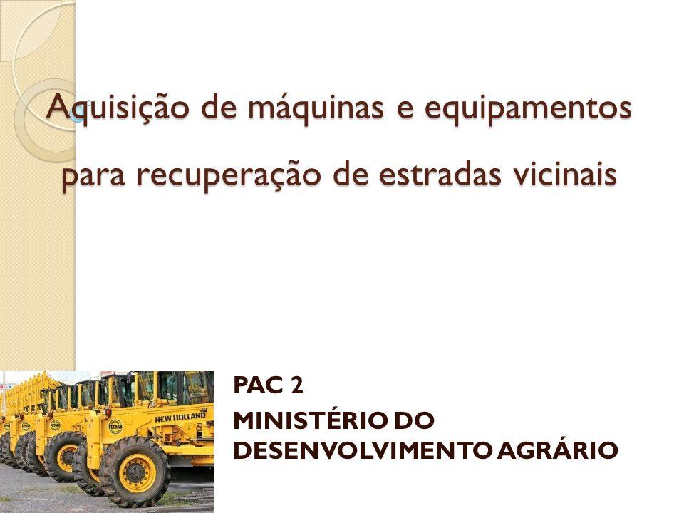 Aquisição de máquinas e equipamentos para recuperação de estradas vicinais PAC 2 MINISTÉRIO DO DESENVOLVIMENTO AGRÁRIO