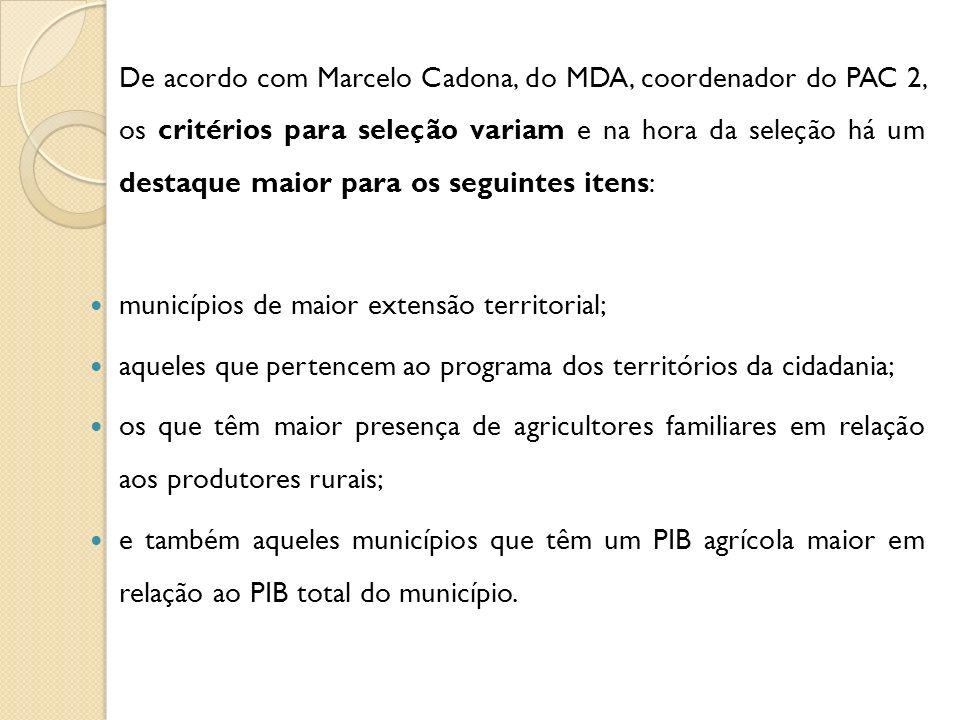 De acordo com Marcelo Cadona, do MDA, coordenador do PAC 2, os critérios para seleção variam e na hora da seleção há um destaque maior para os seguintes itens: municípios de maior extensão territorial; aqueles que pertencem ao programa dos territórios da cidadania; os que têm maior presença de agricultores familiares em relação aos produtores rurais; e também aqueles municípios que têm um PIB agrícola maior em relação ao PIB total do município.