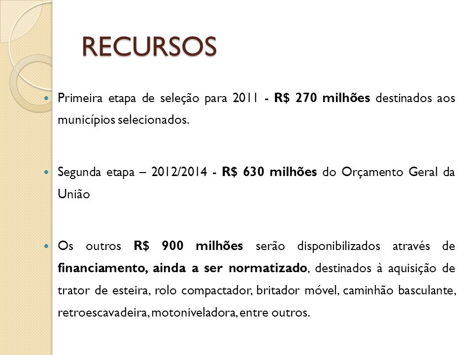 RECURSOS Primeira etapa de seleção para 2011 - R$ 270 milhões destinados aos municípios selecionados. Segunda etapa – 2012/2014 - R$ 630 milhões do Or