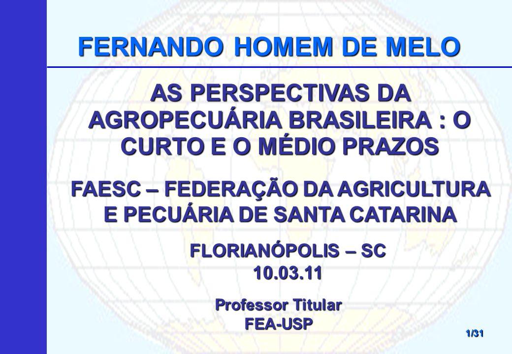 AS PERSPECTIVAS DA AGROPECUÁRIA BRASILEIRA : O CURTO E O MÉDIO PRAZOS FERNANDO HOMEM DE MELO 1/31 FAESC – FEDERAÇÃO DA AGRICULTURA E PECUÁRIA DE SANTA CATARINA FLORIANÓPOLIS – SC 10.03.11 Professor Titular FEA-USP