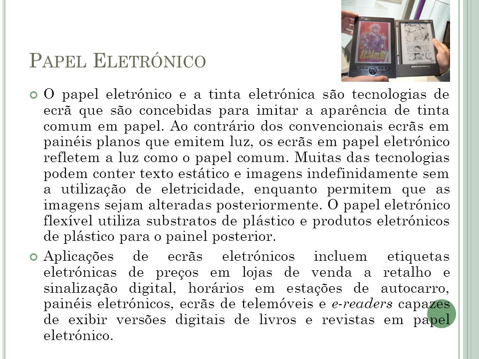 P APEL E LETRÓNICO O papel eletrónico e a tinta eletrónica são tecnologias de ecrã que são concebidas para imitar a aparência de tinta comum em papel.