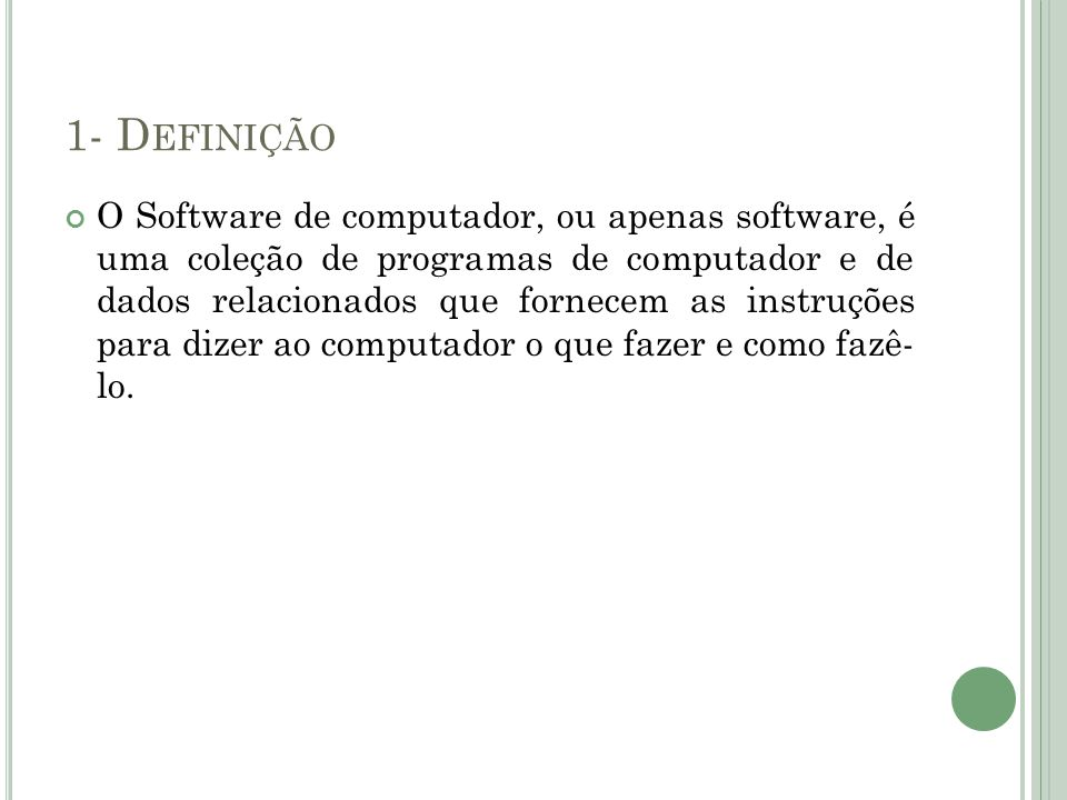 1- D EFINIÇÃO O Software de computador, ou apenas software, é uma coleção de programas de computador e de dados relacionados que fornecem as instruçõe