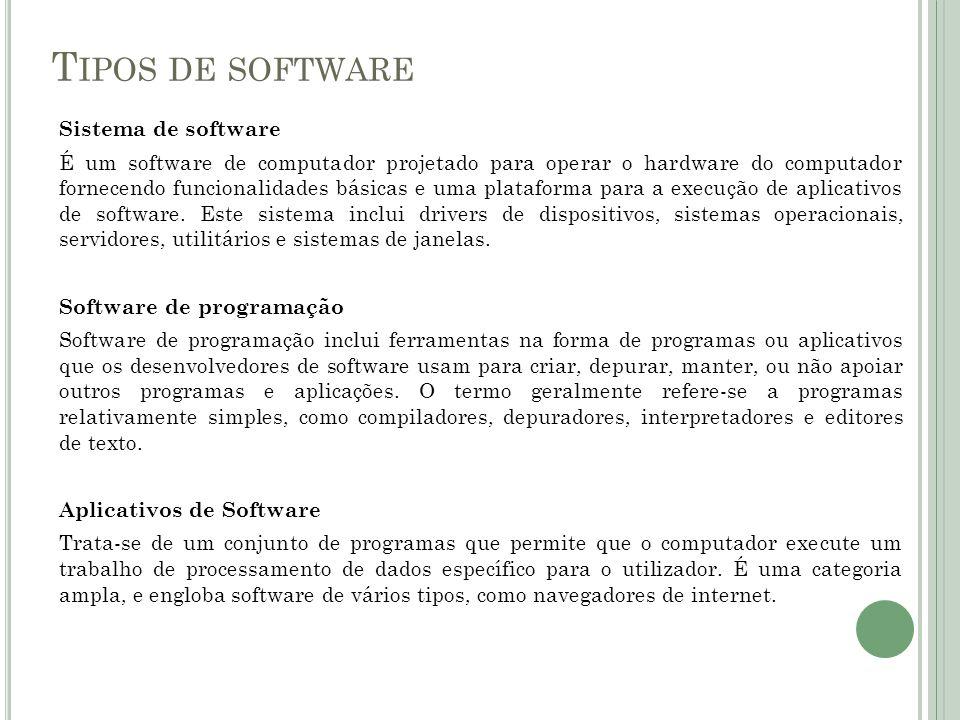T IPOS DE SOFTWARE Sistema de software É um software de computador projetado para operar o hardware do computador fornecendo funcionalidades básicas e