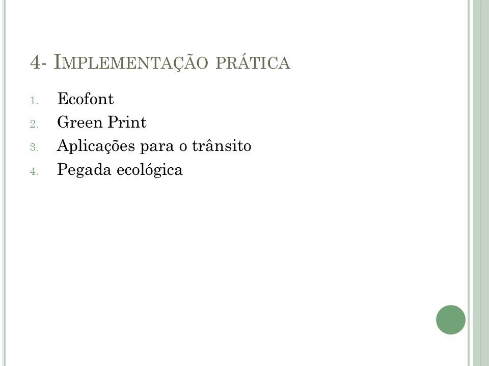 4- I MPLEMENTAÇÃO PRÁTICA 1. Ecofont 2. Green Print 3. Aplicações para o trânsito 4. Pegada ecológica