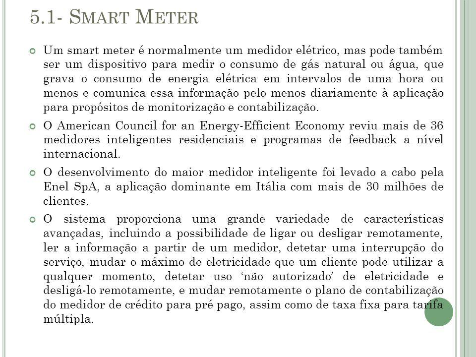 5.1- S MART M ETER Um smart meter é normalmente um medidor elétrico, mas pode também ser um dispositivo para medir o consumo de gás natural ou água, q