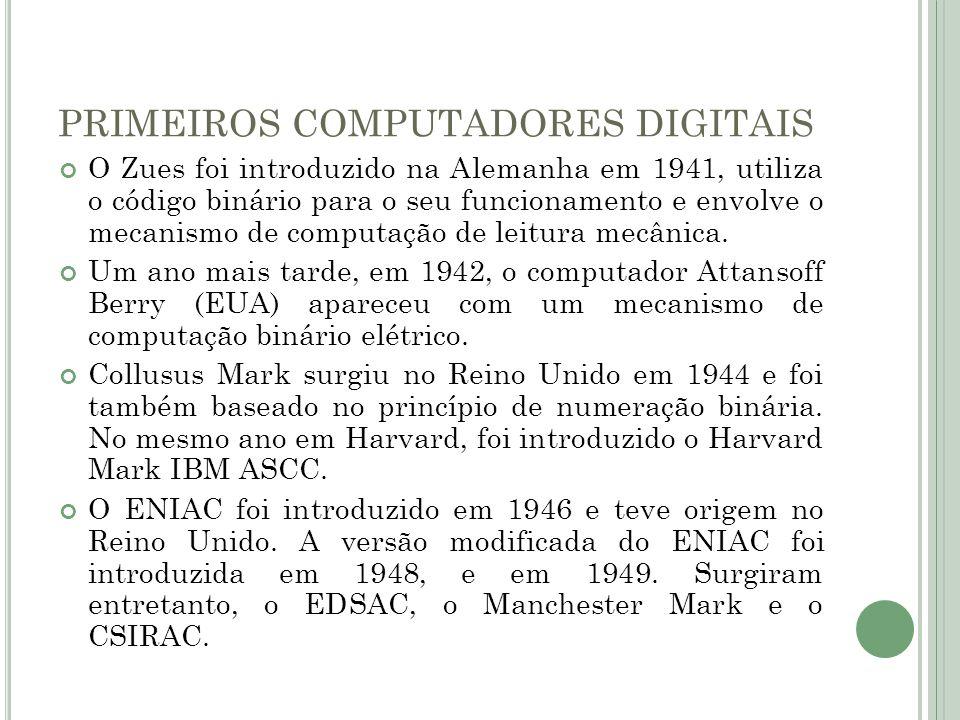 PRIMEIROS COMPUTADORES DIGITAIS O Zues foi introduzido na Alemanha em 1941, utiliza o código binário para o seu funcionamento e envolve o mecanismo de