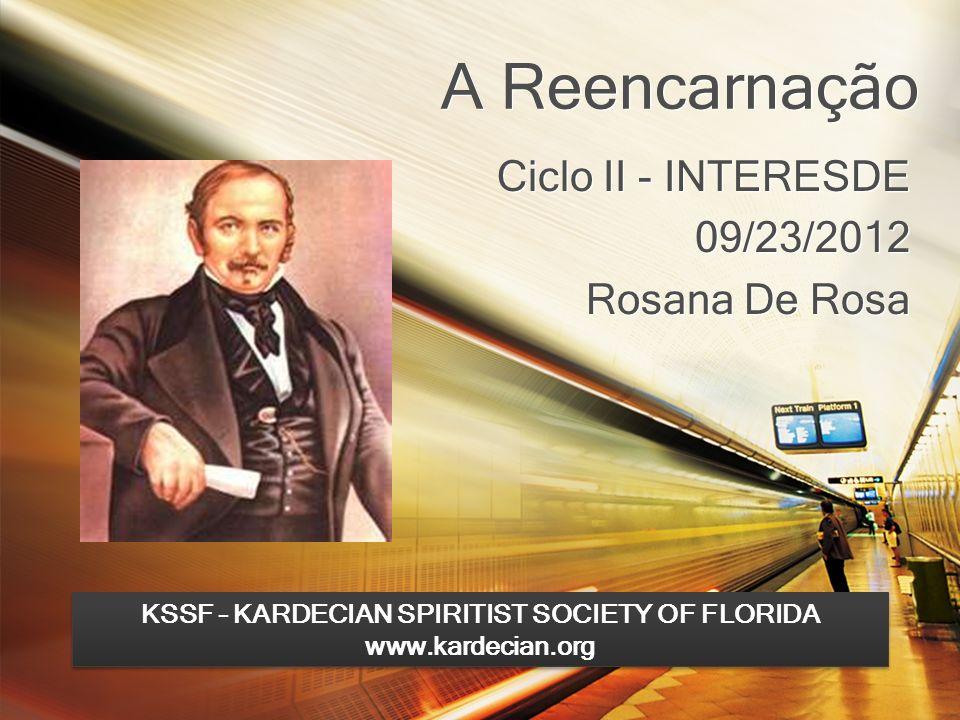 A Reencarnação Ciclo II - INTERESDE 09/23/2012 Rosana De Rosa Ciclo II - INTERESDE 09/23/2012 Rosana De Rosa KSSF – KARDECIAN SPIRITIST SOCIETY OF FLO