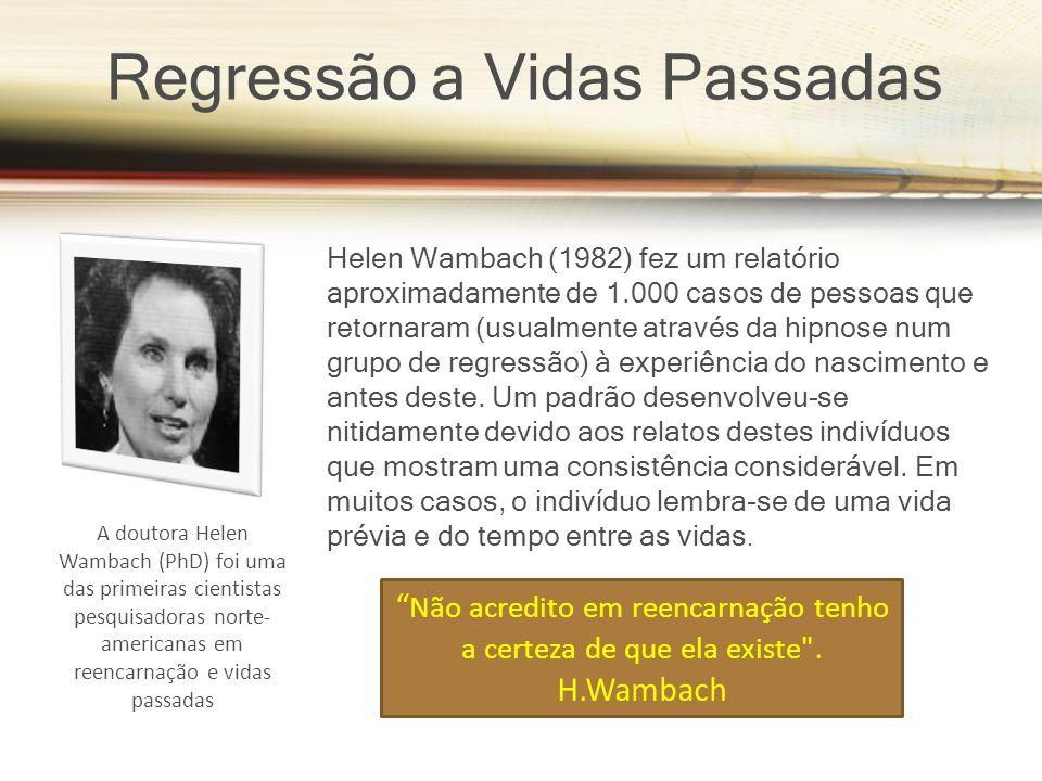 Regressão a Vidas Passadas A doutora Helen Wambach (PhD) foi uma das primeiras cientistas pesquisadoras norte- americanas em reencarnação e vidas passadas Helen Wambach (1982) fez um relatório aproximadamente de 1.000 casos de pessoas que retornaram (usualmente através da hipnose num grupo de regressão) à experiência do nascimento e antes deste.