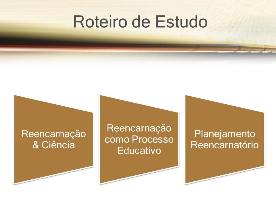 Roteiro de Estudo Reencarnação & Ciência Reencarnação como Processo Educativo Planejamento Reencarnatório
