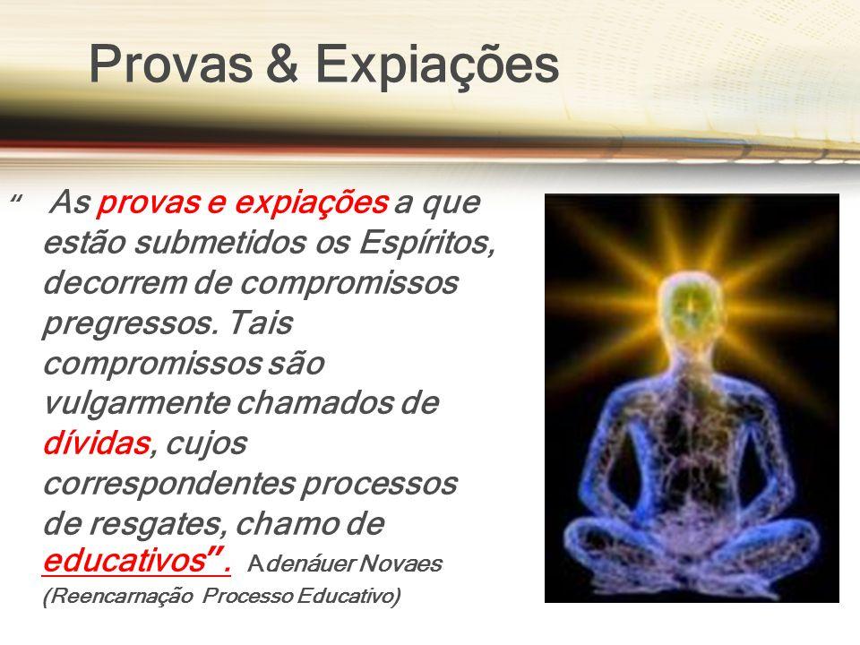 Provas & Expiações As provas e expiações a que estão submetidos os Espíritos, decorrem de compromissos pregressos. Tais compromissos são vulgarmente c