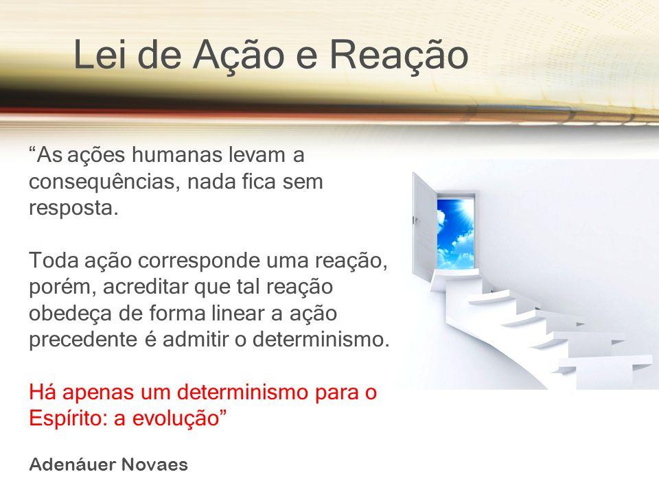Lei de Ação e Reação As ações humanas levam a consequências, nada fica sem resposta. Toda ação corresponde uma reação, porém, acreditar que tal reação