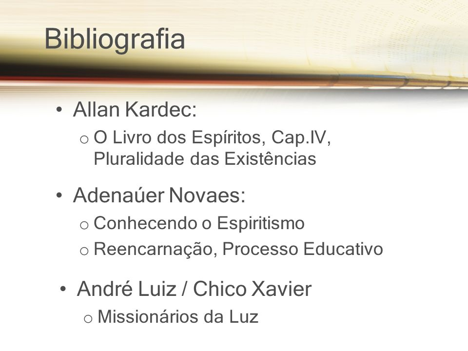 Bibliografia Allan Kardec: o O Livro dos Espíritos, Cap.IV, Pluralidade das Existências Adenaúer Novaes: o Conhecendo o Espiritismo o Reencarnação, Pr