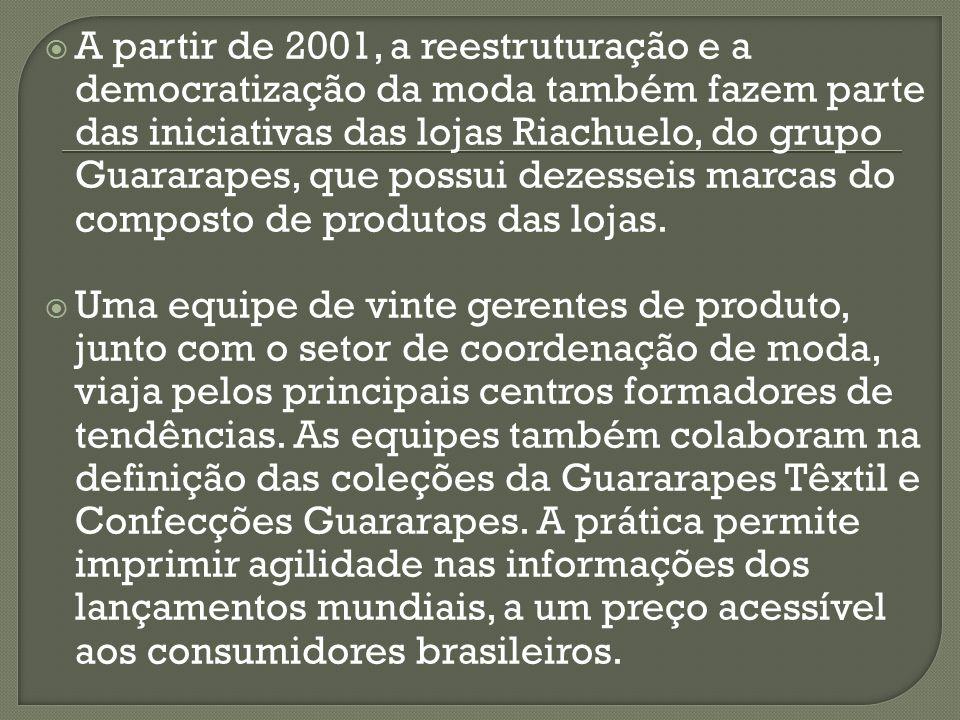 A partir de 2001, a reestruturação e a democratização da moda também fazem parte das iniciativas das lojas Riachuelo, do grupo Guararapes, que possui dezesseis marcas do composto de produtos das lojas.
