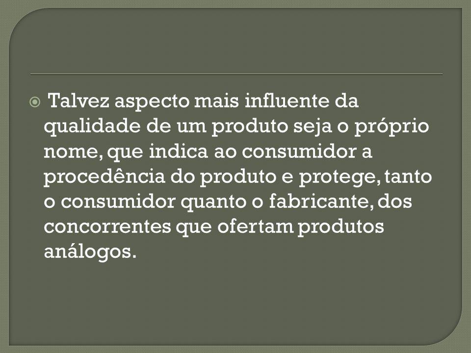 Talvez aspecto mais influente da qualidade de um produto seja o próprio nome, que indica ao consumidor a procedência do produto e protege, tanto o consumidor quanto o fabricante, dos concorrentes que ofertam produtos análogos.