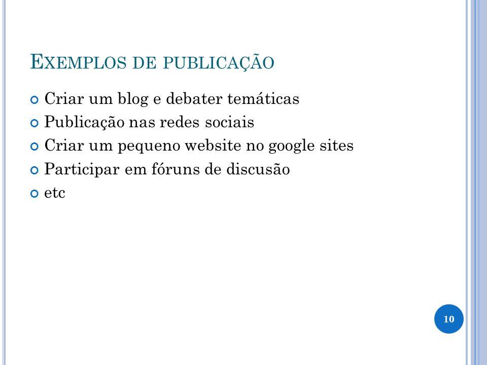 E XEMPLOS DE PUBLICAÇÃO Criar um blog e debater temáticas Publicação nas redes sociais Criar um pequeno website no google sites Participar em fóruns de discusão etc 10