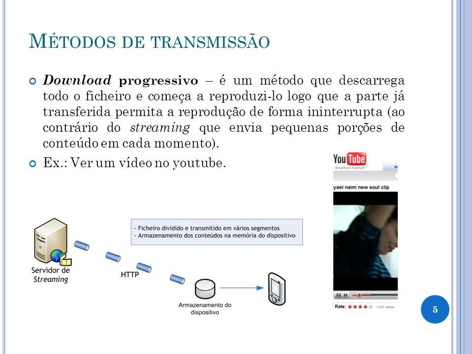 M ÉTODOS DE TRANSMISSÃO Download progressivo – é um método que descarrega todo o ficheiro e começa a reproduzi-lo logo que a parte já transferida permita a reprodução de forma ininterrupta (ao contrário do streaming que envia pequenas porções de conteúdo em cada momento).