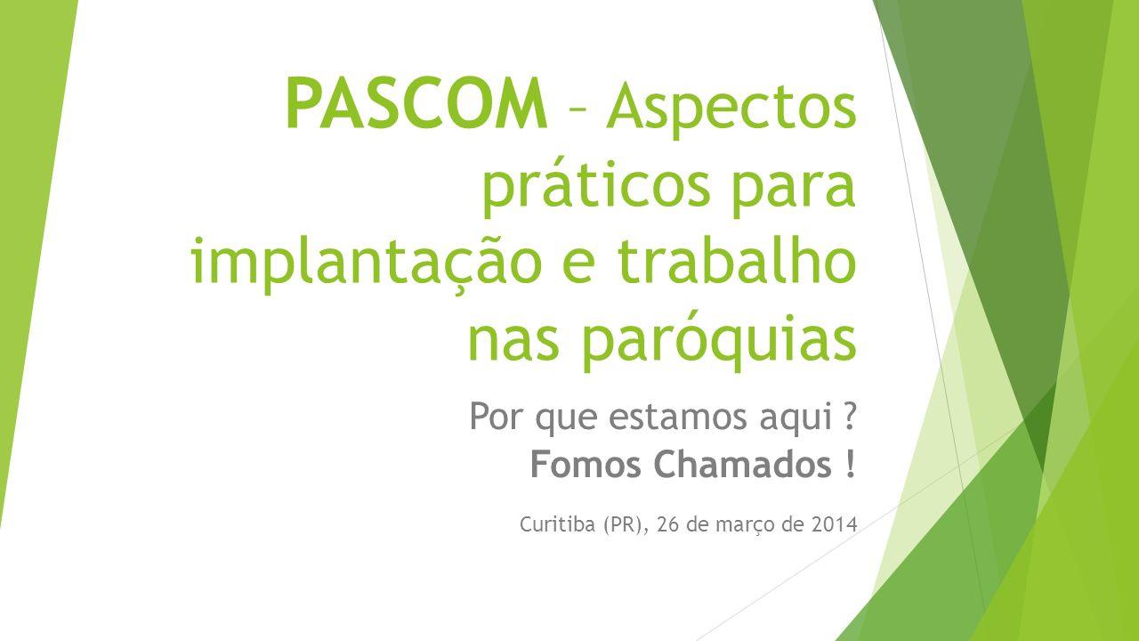 PASCOM – Aspectos práticos para implantação e trabalho nas paróquias Por que estamos aqui ? Fomos Chamados ! Curitiba (PR), 26 de março de 2014