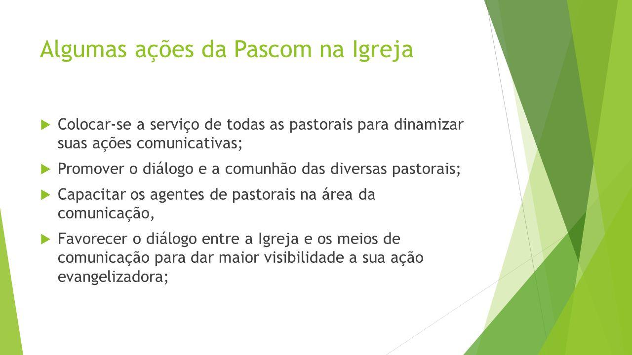 Algumas ações da Pascom na Igreja Colocar-se a serviço de todas as pastorais para dinamizar suas ações comunicativas; Promover o diálogo e a comunhão
