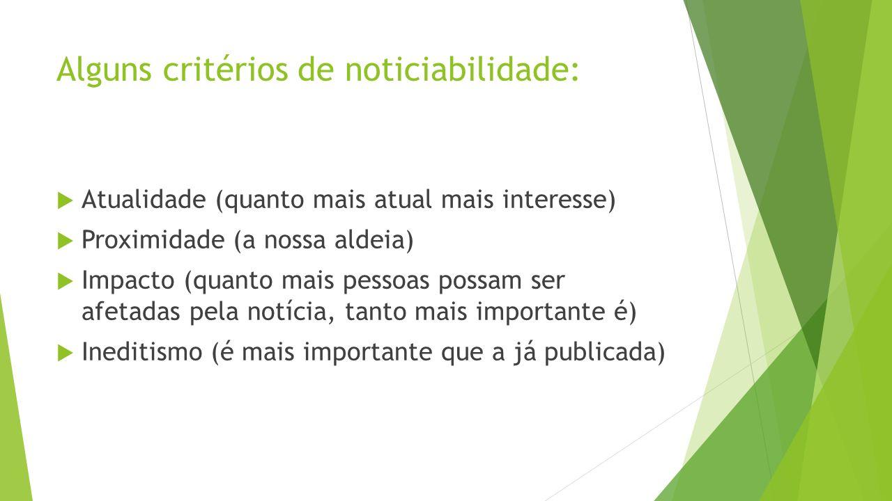 Alguns critérios de noticiabilidade: Atualidade (quanto mais atual mais interesse) Proximidade (a nossa aldeia) Impacto (quanto mais pessoas possam se
