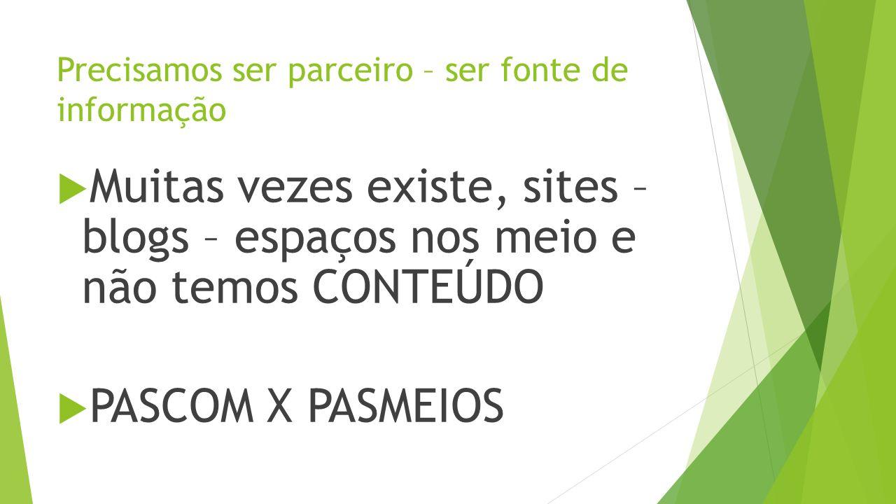 Precisamos ser parceiro – ser fonte de informação Muitas vezes existe, sites – blogs – espaços nos meio e não temos CONTEÚDO PASCOM X PASMEIOS