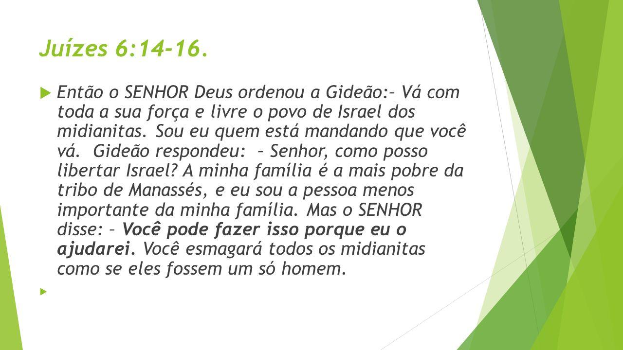 Juízes 6:14-16. Então o SENHOR Deus ordenou a Gideão:– Vá com toda a sua força e livre o povo de Israel dos midianitas. Sou eu quem está mandando que