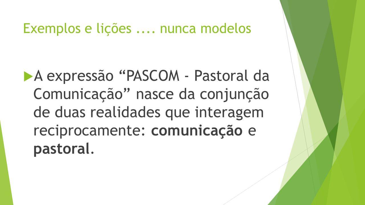Exemplos e lições.... nunca modelos A expressão PASCOM - Pastoral da Comunicação nasce da conjunção de duas realidades que interagem reciprocamente: c