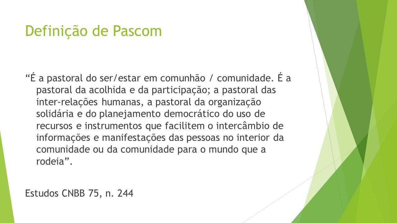 Definição de Pascom É a pastoral do ser/estar em comunhão / comunidade. É a pastoral da acolhida e da participação; a pastoral das inter-relações huma