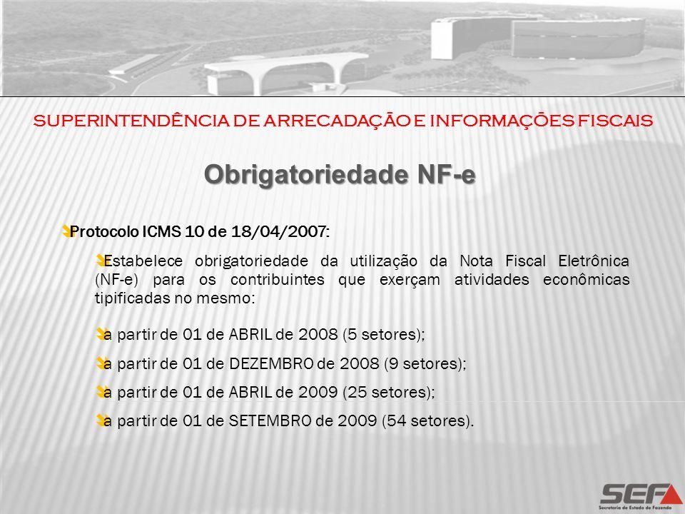SUPERINTENDÊNCIA DE ARRECADAÇÃO E INFORMAÇÕES FISCAIS Obrigatoriedade NF-e Protocolo ICMS 10 de 18/04/2007: Estabelece obrigatoriedade da utilização d