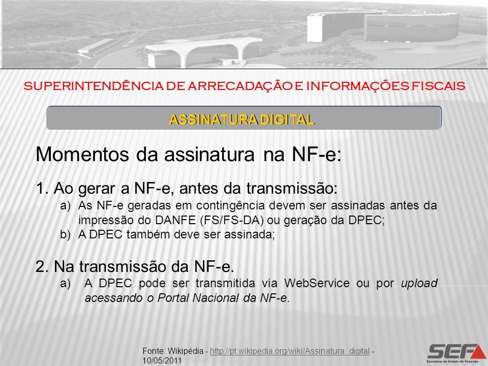 Momentos da assinatura na NF-e: 1.Ao gerar a NF-e, antes da transmissão: a)As NF-e geradas em contingência devem ser assinadas antes da impressão do D