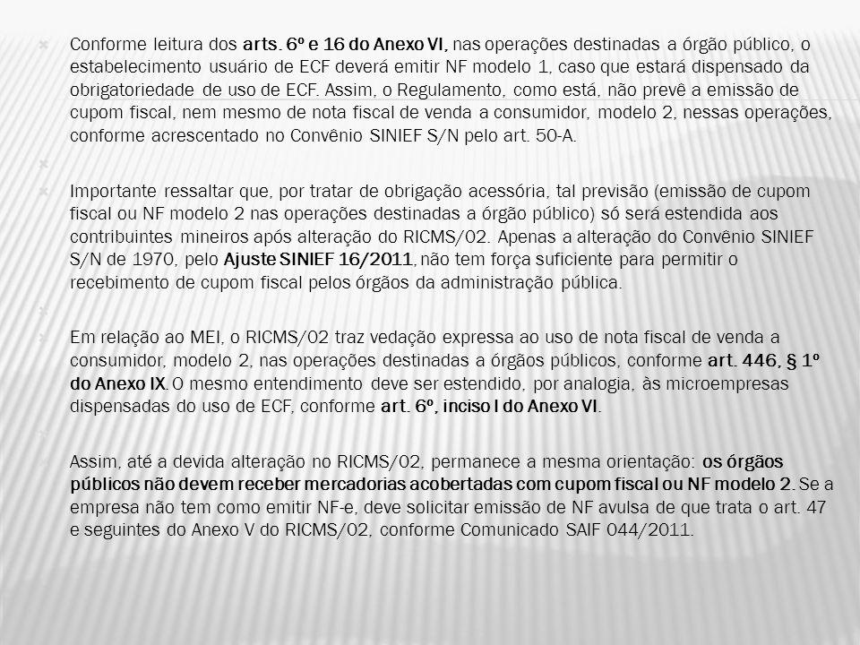 Conforme leitura dos arts. 6º e 16 do Anexo VI, nas operações destinadas a órgão público, o estabelecimento usuário de ECF deverá emitir NF modelo 1,