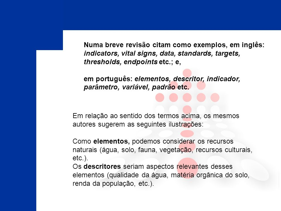 Numa breve revisão citam como exemplos, em inglês: indicators, vital signs, data, standards, targets, thresholds, endpoints etc.; e, em português: elementos, descritor, indicador, parâmetro, variável, padrão etc.