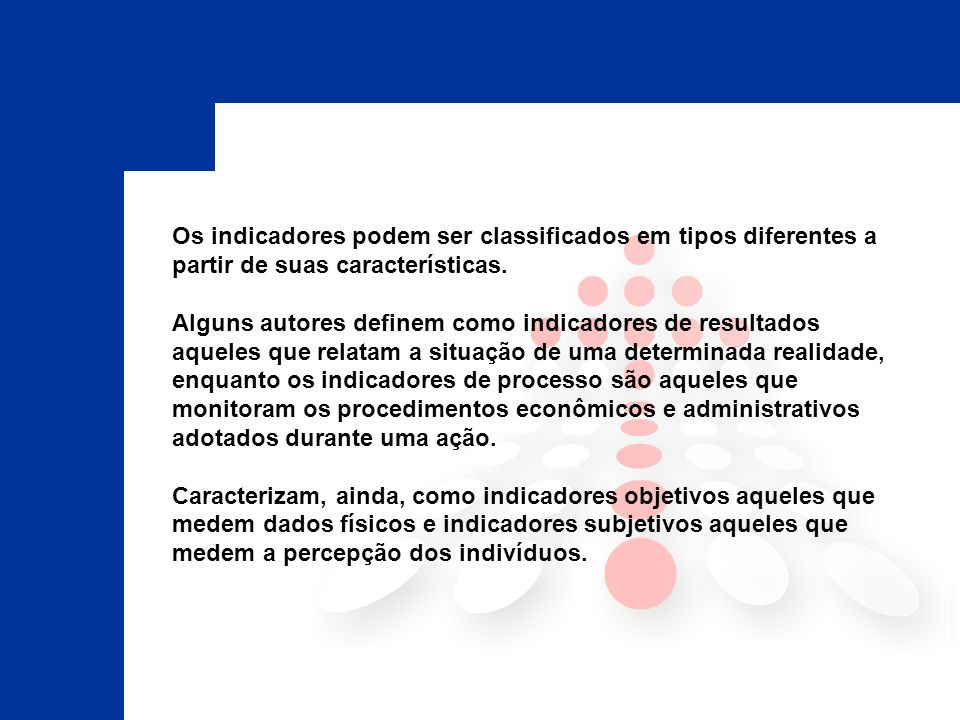 Os indicadores podem ser classificados em tipos diferentes a partir de suas características. Alguns autores definem como indicadores de resultados aqu